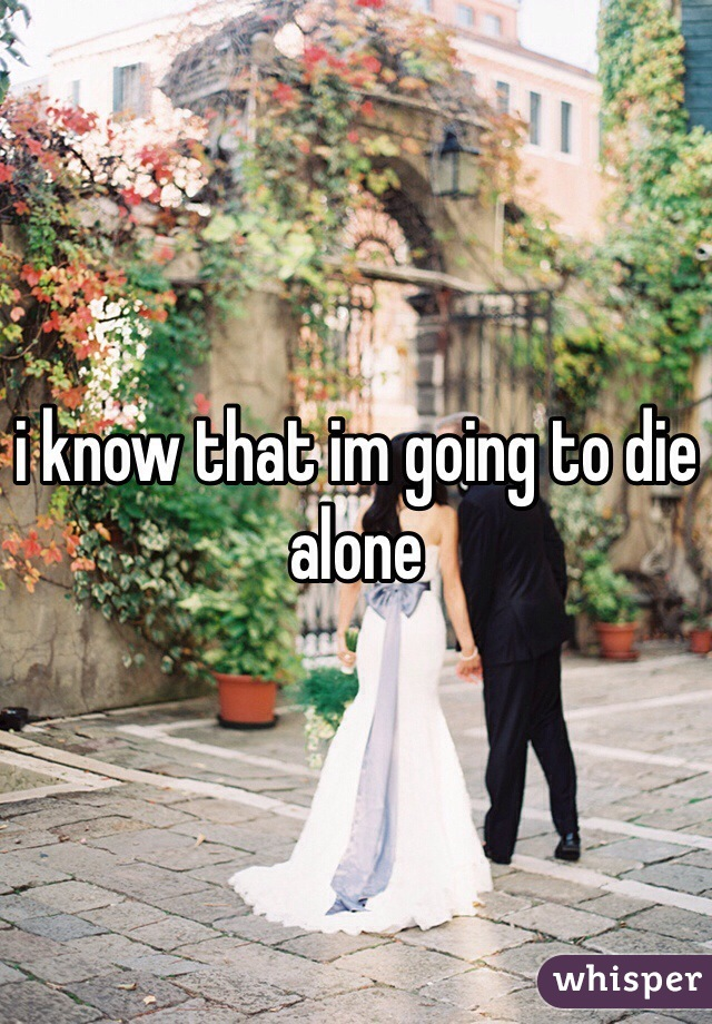 i know that im going to die alone