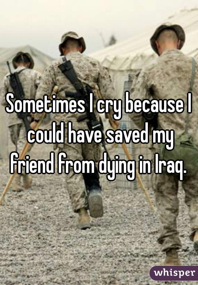 Sometimes I cry because I could have saved my friend from dying in Iraq.