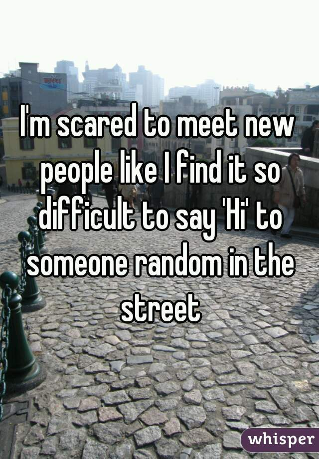 I'm scared to meet new people like I find it so difficult to say 'Hi' to someone random in the street