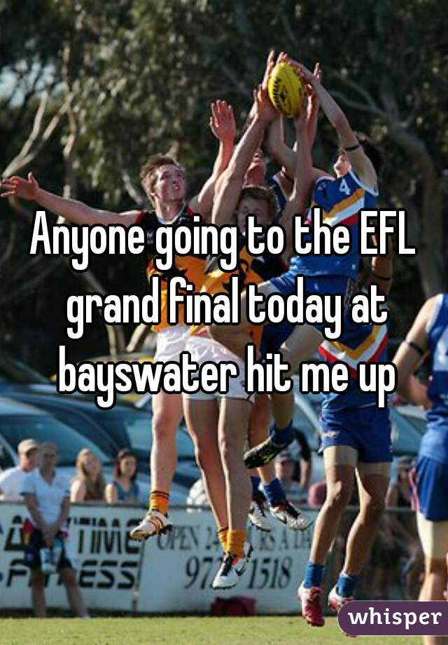 Anyone going to the EFL grand final today at bayswater hit me up