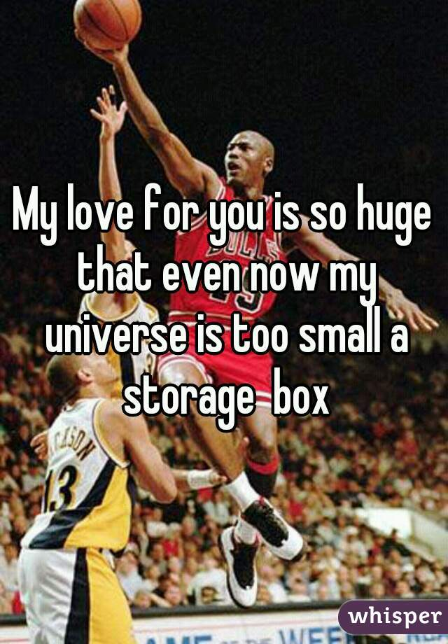 My love for you is so huge that even now my universe is too small a storage  box