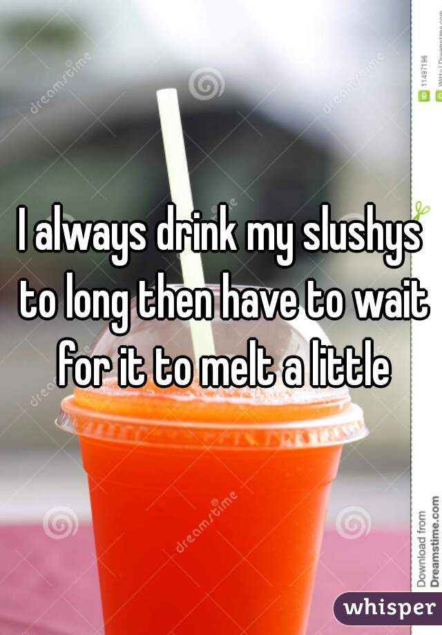 I always drink my slushys to long then have to wait for it to melt a little