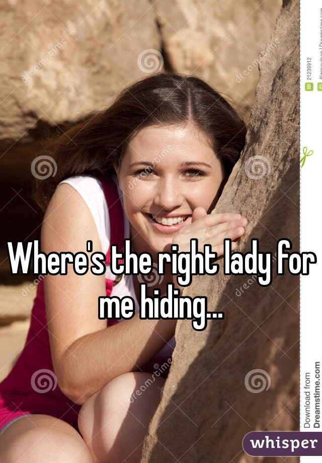 Where's the right lady for me hiding...