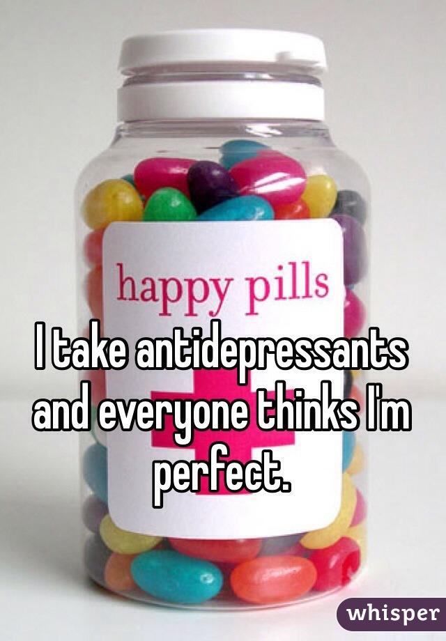 I take antidepressants and everyone thinks I'm perfect.