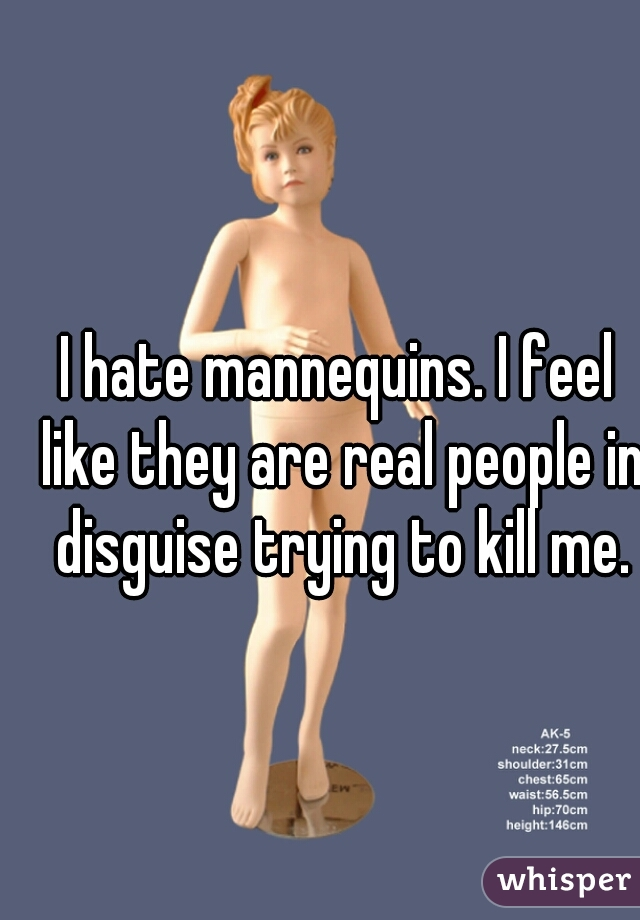 I hate mannequins. I feel like they are real people in disguise trying to kill me.