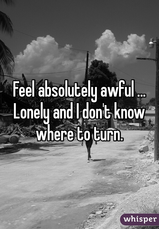 Feel absolutely awful ... Lonely and I don't know where to turn.