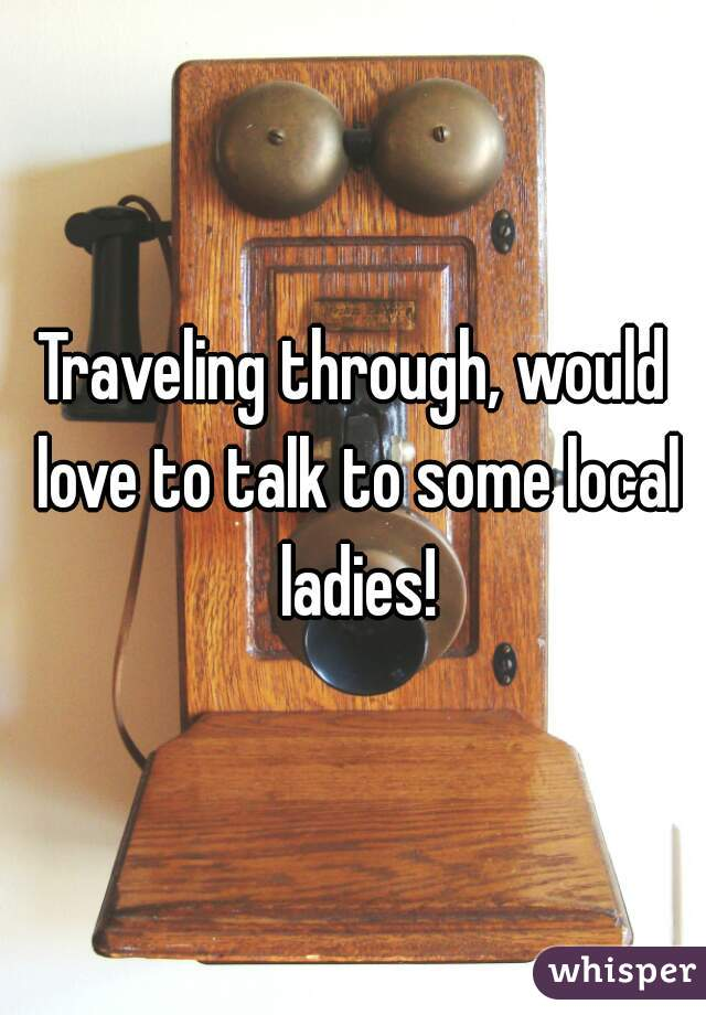 Traveling through, would love to talk to some local ladies!