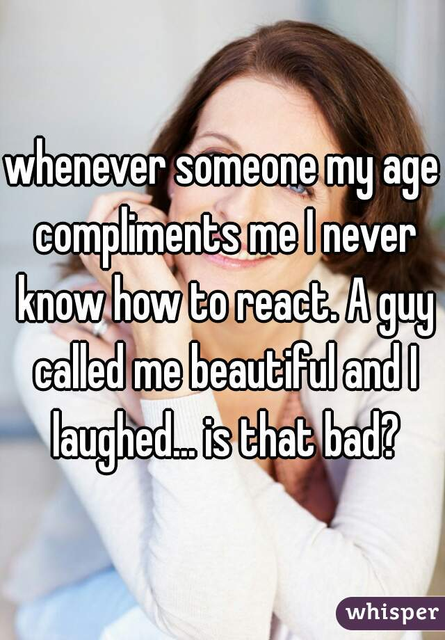 whenever someone my age compliments me I never know how to react. A guy called me beautiful and I laughed... is that bad?