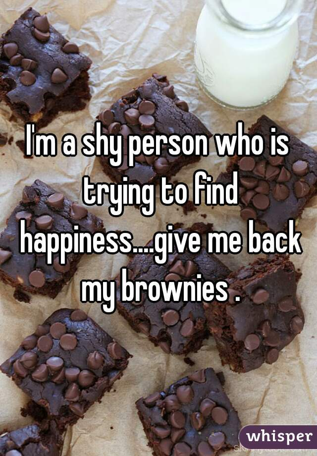 I'm a shy person who is trying to find happiness....give me back my brownies .