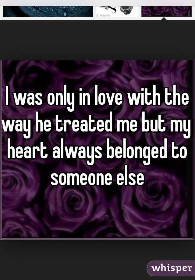 I was only in love with the way he treated me but my heart always belonged to someone else