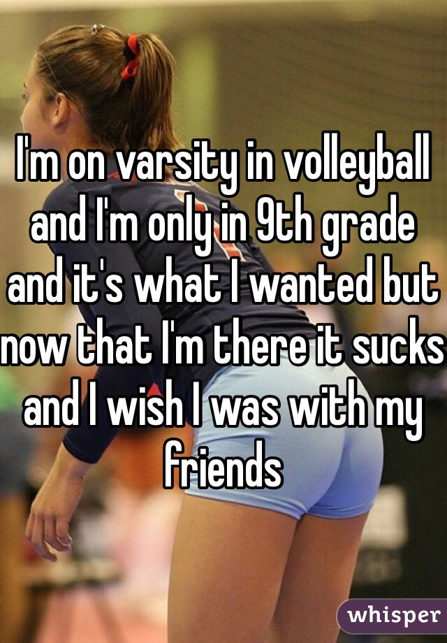 I'm on varsity in volleyball and I'm only in 9th grade and it's what I wanted but now that I'm there it sucks and I wish I was with my friends