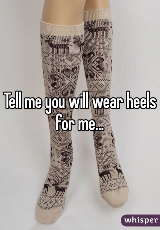Tell me you will wear heels for me...