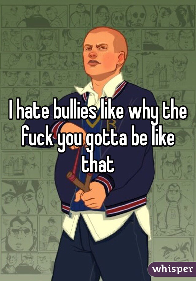 I hate bullies like why the fuck you gotta be like that