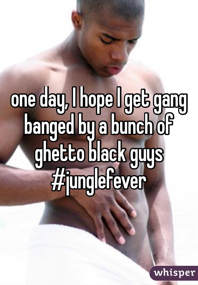 one day, I hope I get gang banged by a bunch of ghetto black guys #junglefever