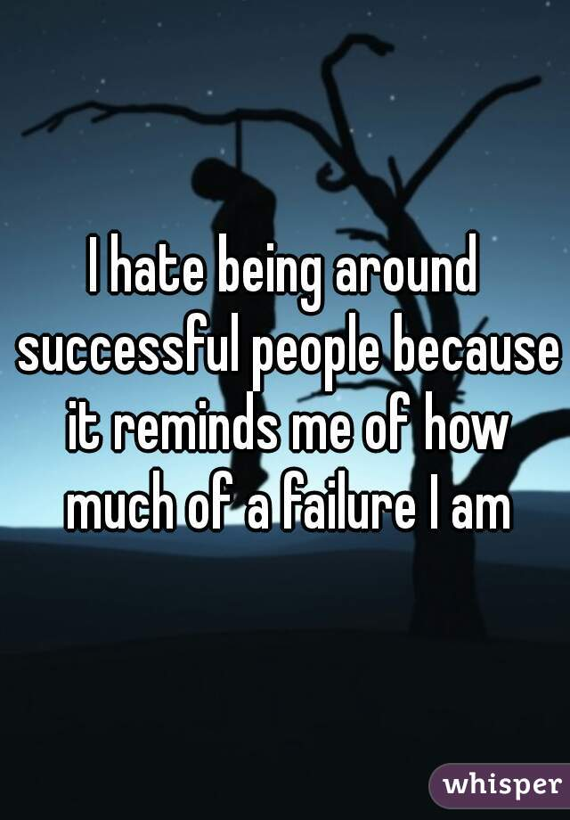 I hate being around successful people because it reminds me of how much of a failure I am
