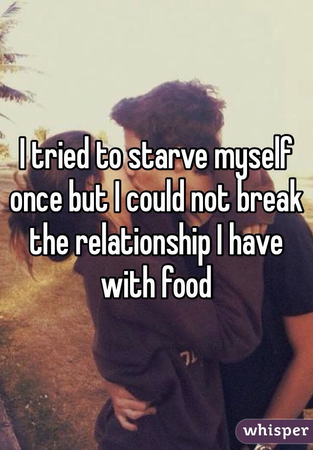 I tried to starve myself once but I could not break the relationship I have with food