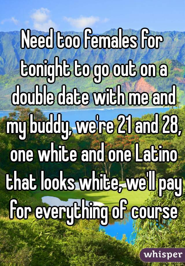 Need too females for tonight to go out on a double date with me and my buddy, we're 21 and 28, one white and one Latino that looks white, we'll pay for everything of course