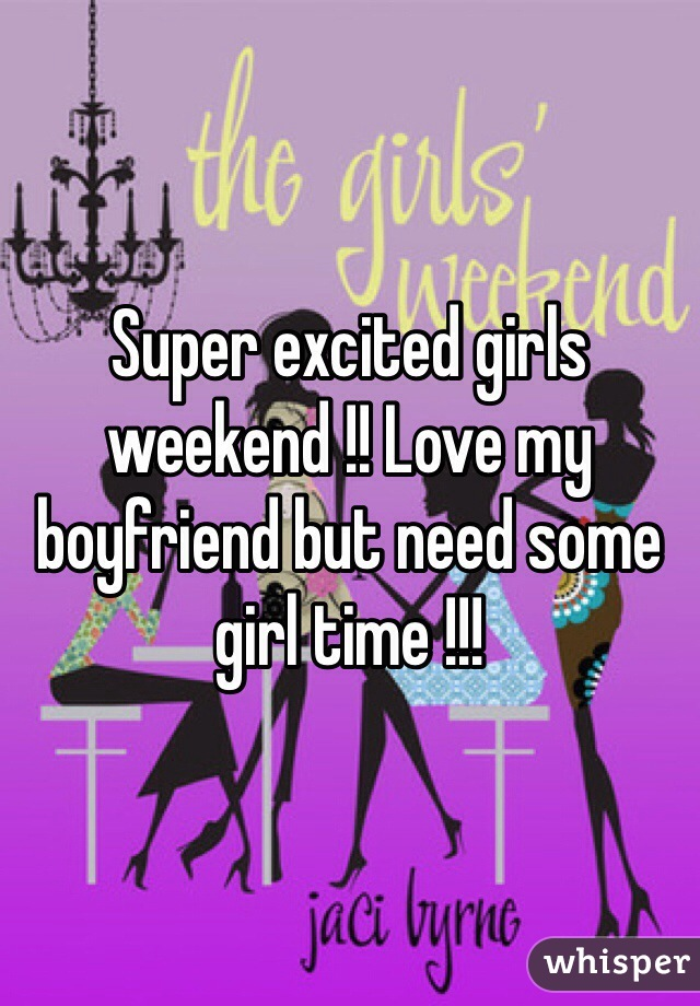Super excited girls weekend !! Love my boyfriend but need some girl time !!!