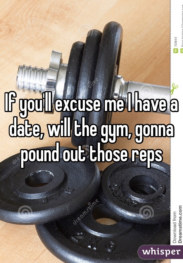If you'll excuse me I have a date, will the gym, gonna pound out those reps