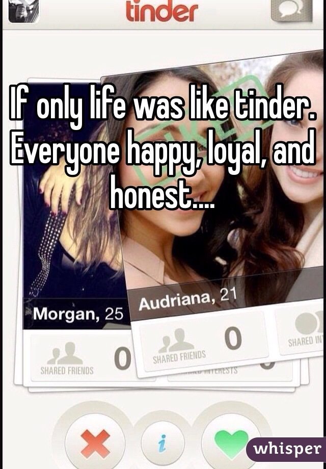 If only life was like tinder. Everyone happy, loyal, and honest....
