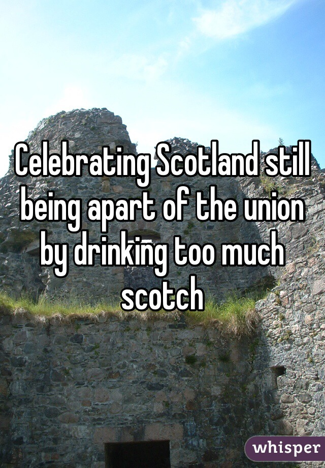 Celebrating Scotland still being apart of the union by drinking too much scotch