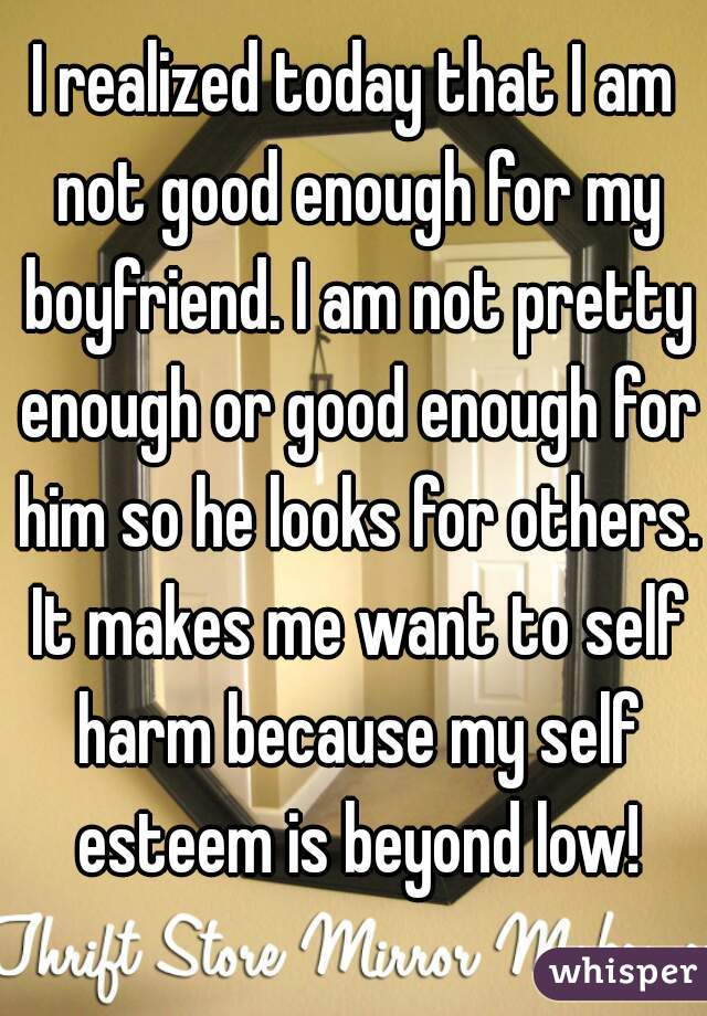 I realized today that I am not good enough for my boyfriend. I am not pretty enough or good enough for him so he looks for others. It makes me want to self harm because my self esteem is beyond low!