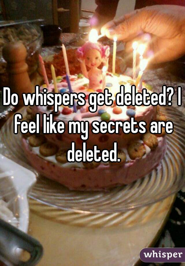 Do whispers get deleted? I feel like my secrets are deleted.