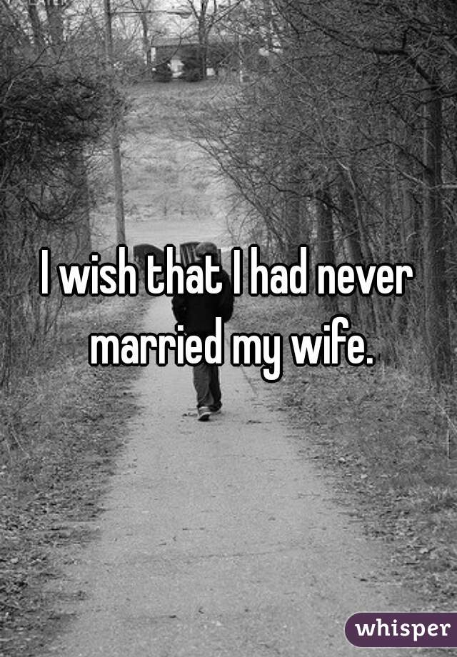 I wish that I had never married my wife.