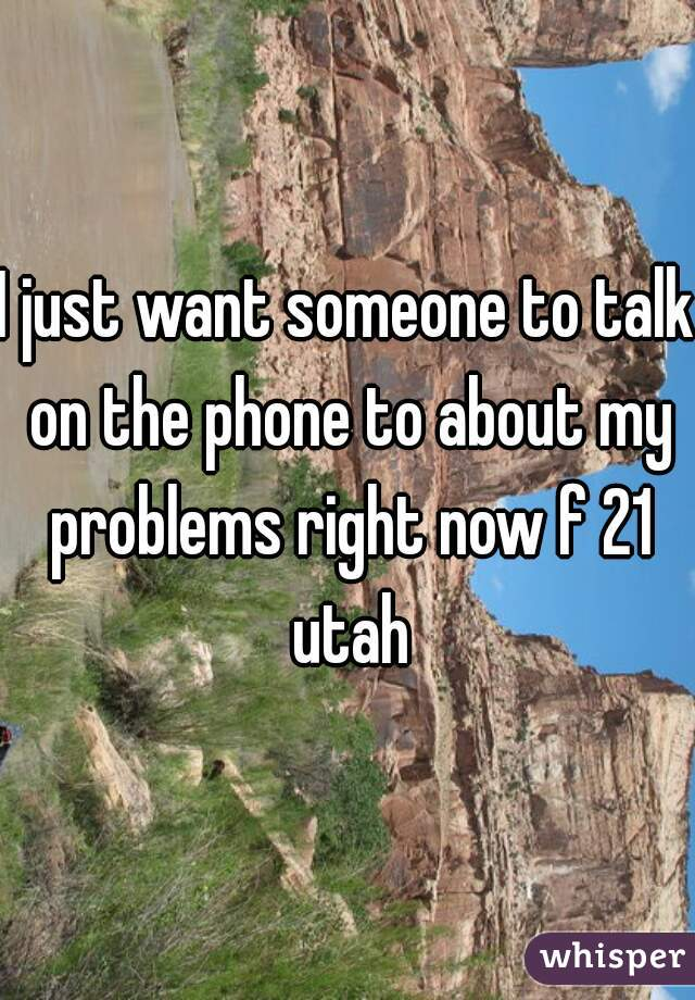 I just want someone to talk on the phone to about my problems right now f 21 utah