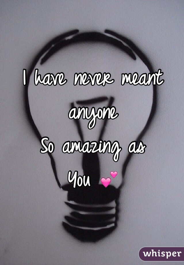 I have never meant anyone So amazing as You 💕