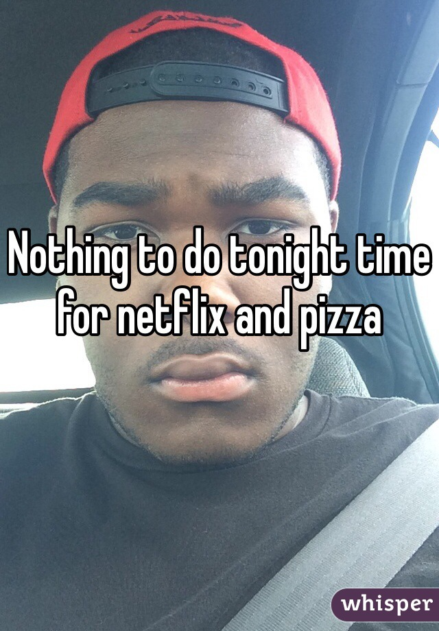Nothing to do tonight time for netflix and pizza