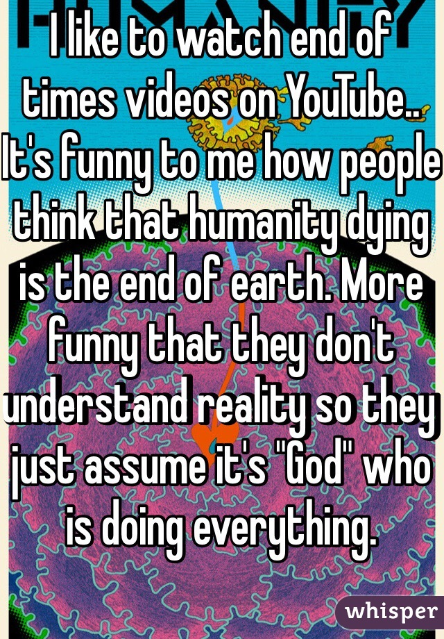 """I like to watch end of times videos on YouTube.. It's funny to me how people think that humanity dying is the end of earth. More funny that they don't understand reality so they just assume it's """"God"""" who is doing everything."""