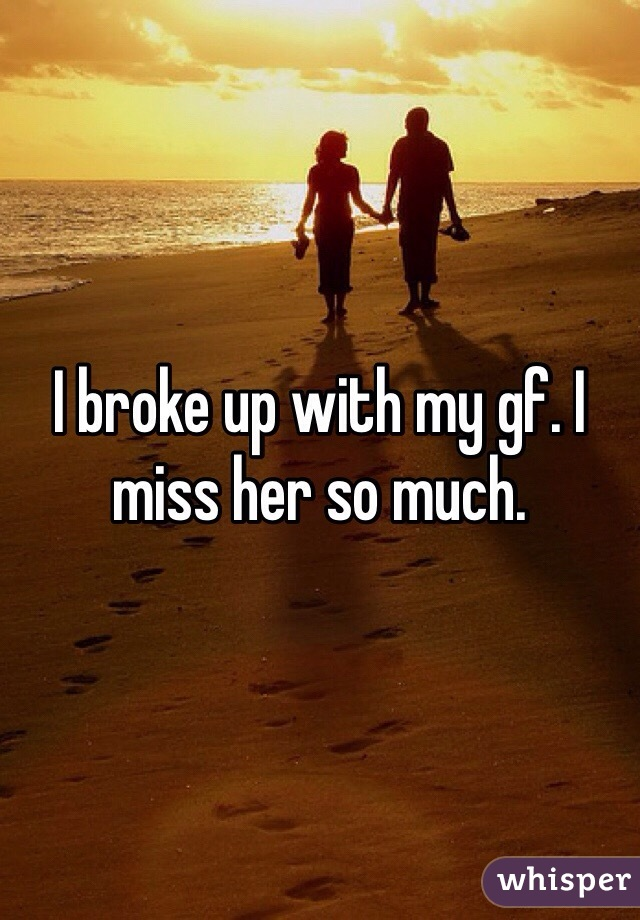 I broke up with my gf. I miss her so much.