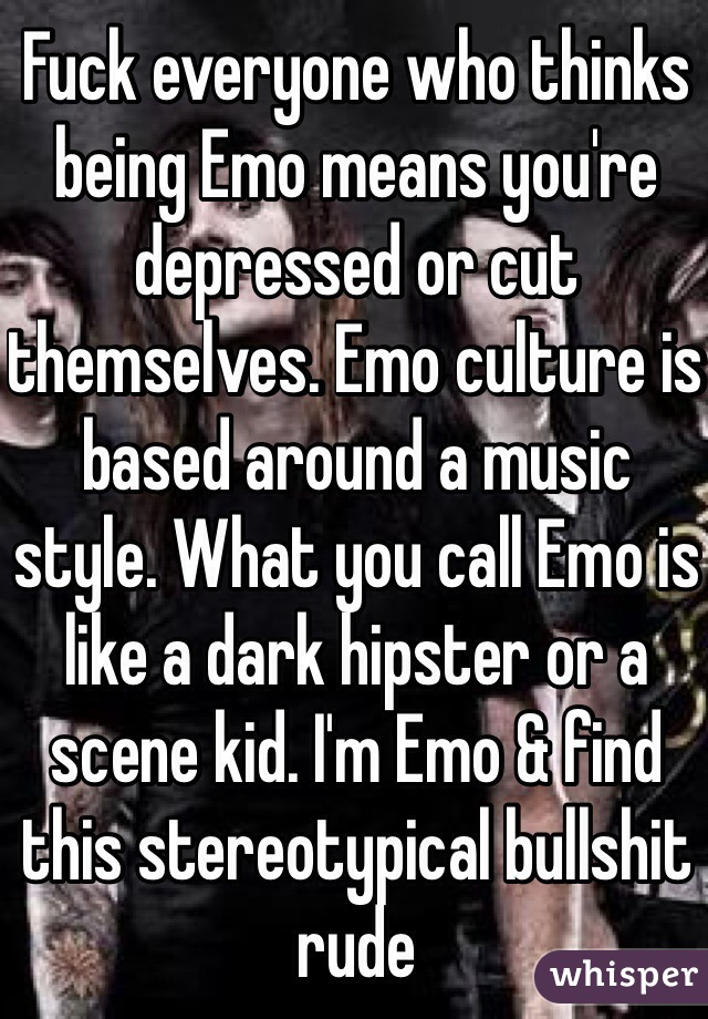 Fuck everyone who thinks being Emo means you're depressed or cut themselves. Emo culture is based around a music style. What you call Emo is like a dark hipster or a scene kid. I'm Emo & find this stereotypical bullshit rude