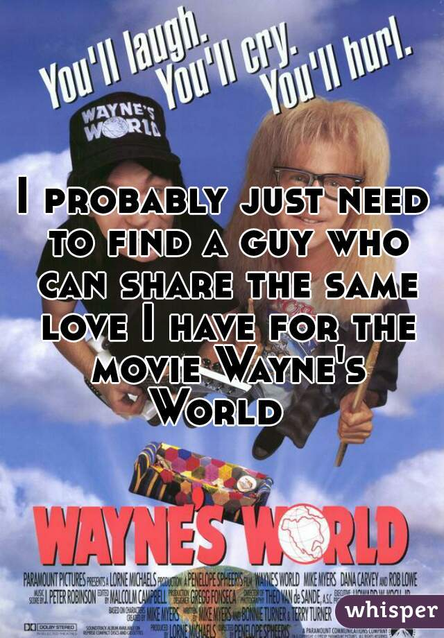 I probably just need to find a guy who can share the same love I have for the movie Wayne's World