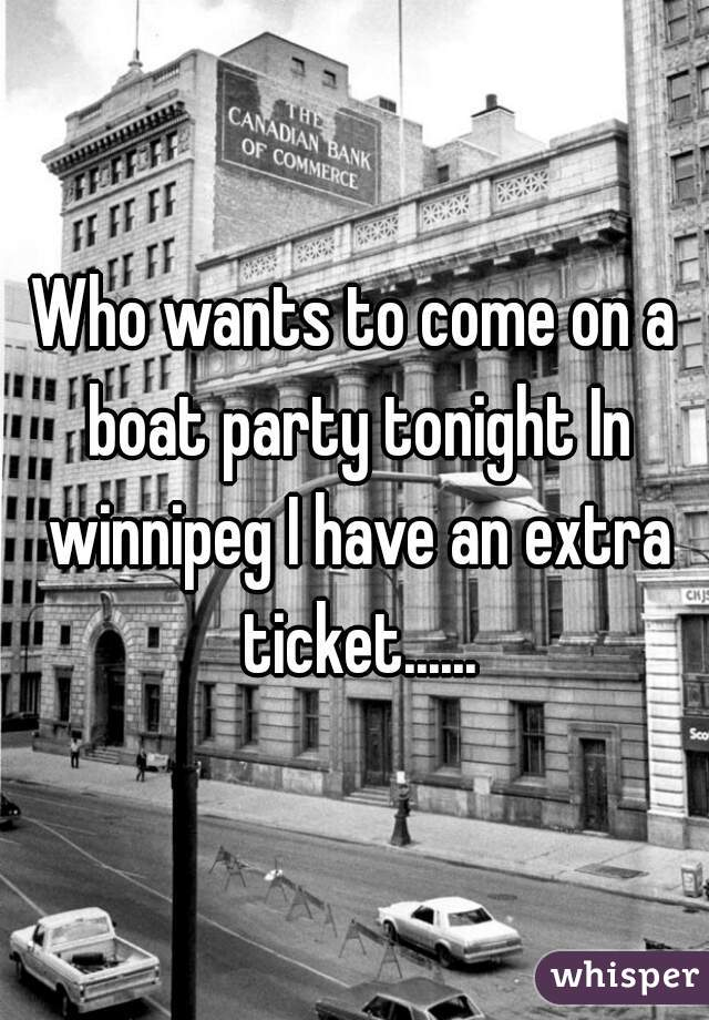 Who wants to come on a boat party tonight In winnipeg I have an extra ticket......