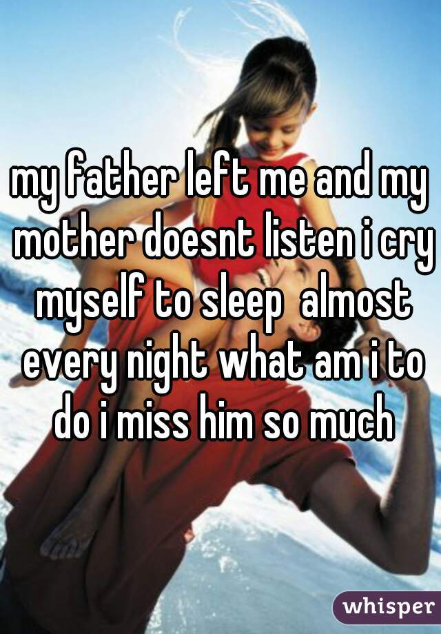 my father left me and my mother doesnt listen i cry myself to sleep  almost every night what am i to do i miss him so much