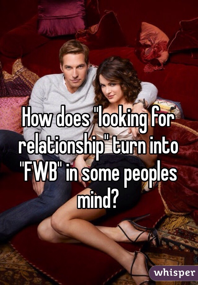 "How does ""looking for relationship"" turn into ""FWB"" in some peoples mind?"