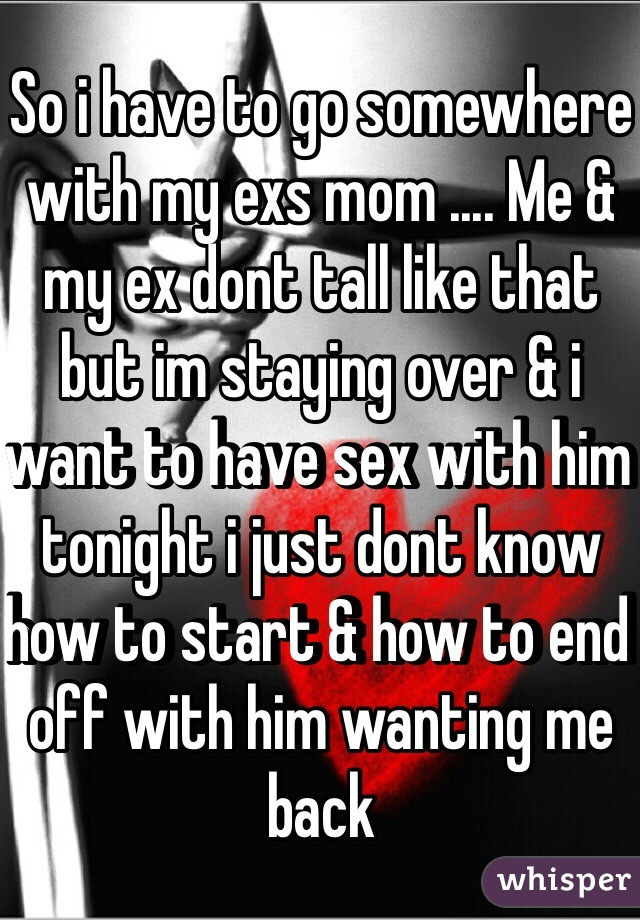 So i have to go somewhere with my exs mom .... Me & my ex dont tall like that but im staying over & i want to have sex with him tonight i just dont know how to start & how to end off with him wanting me back