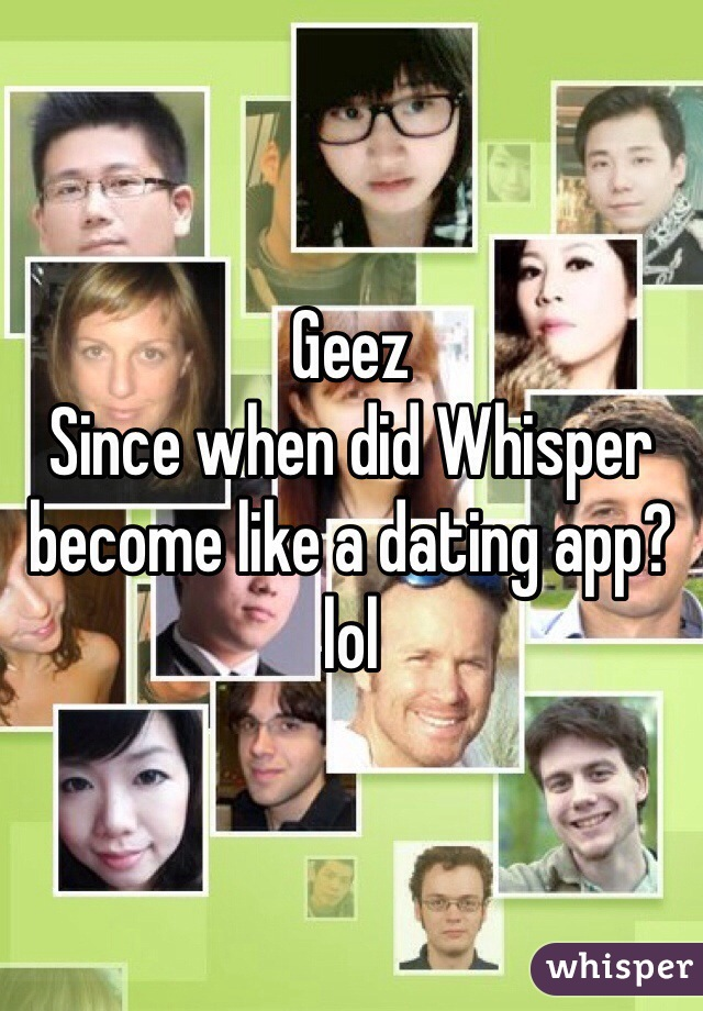 Geez Since when did Whisper become like a dating app?  lol