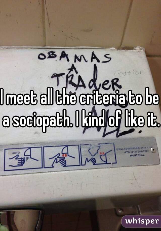 I meet all the criteria to be a sociopath. I kind of like it.
