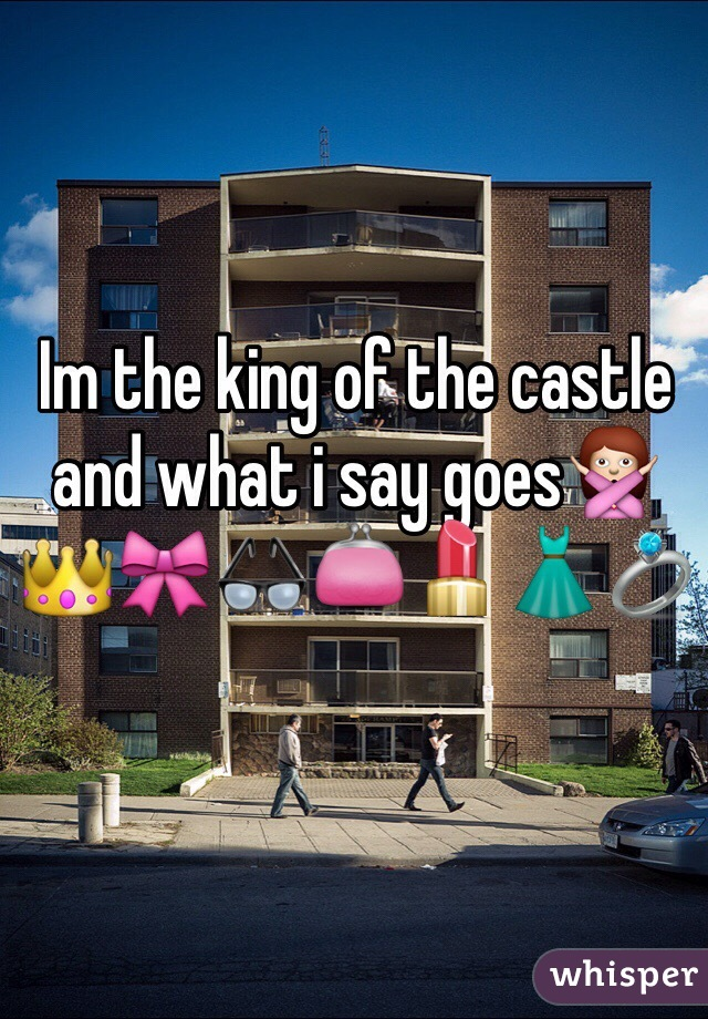 Im the king of the castle and what i say goes🙅👑🎀👓👛💄👗💍