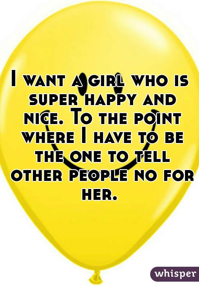 I want a girl who is super happy and nice. To the point where I have to be the one to tell other people no for her.