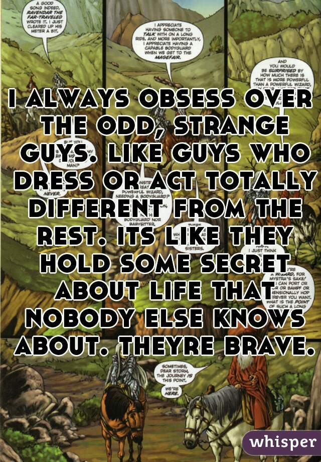 i always obsess over the odd, strange guys. like guys who dress or act totally different from the rest. its like they hold some secret about life that nobody else knows about. theyre brave.
