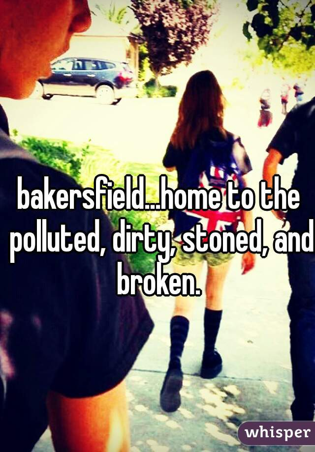 bakersfield...home to the polluted, dirty, stoned, and broken.