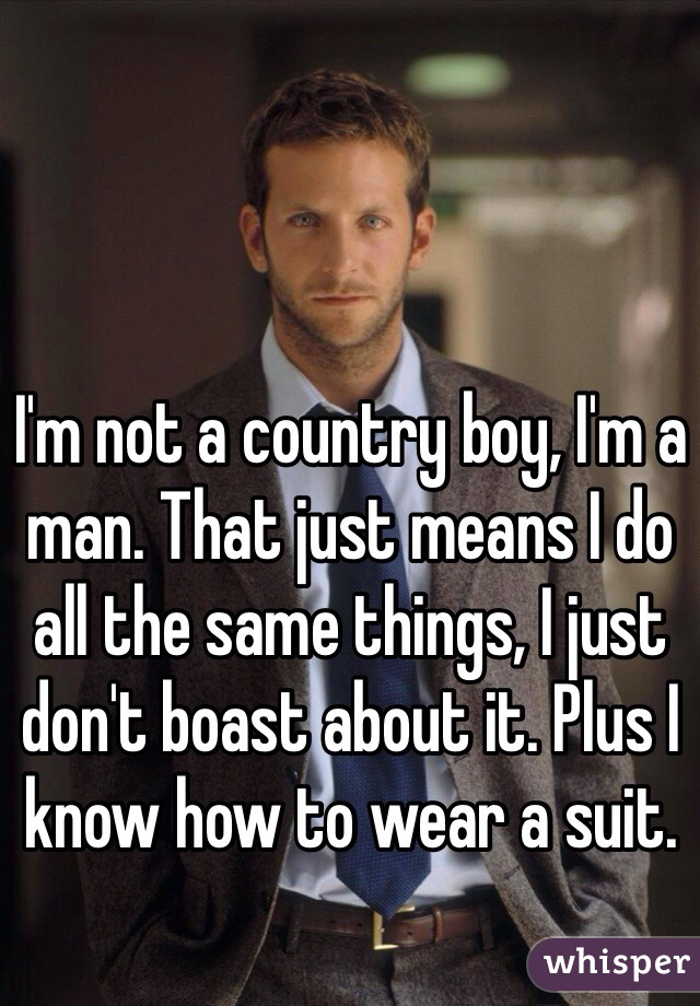 I'm not a country boy, I'm a man. That just means I do all the same things, I just don't boast about it. Plus I know how to wear a suit.