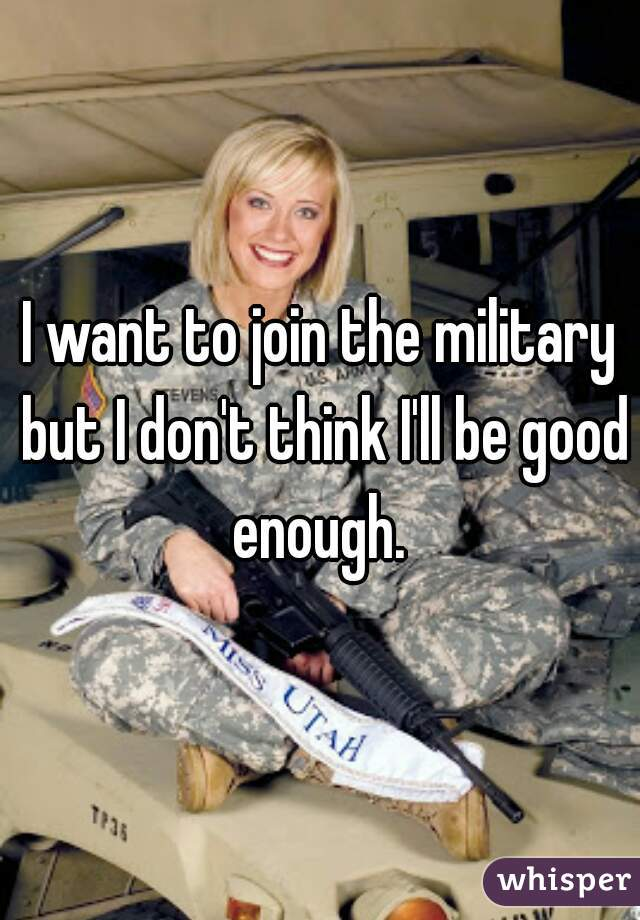 I want to join the military but I don't think I'll be good enough.