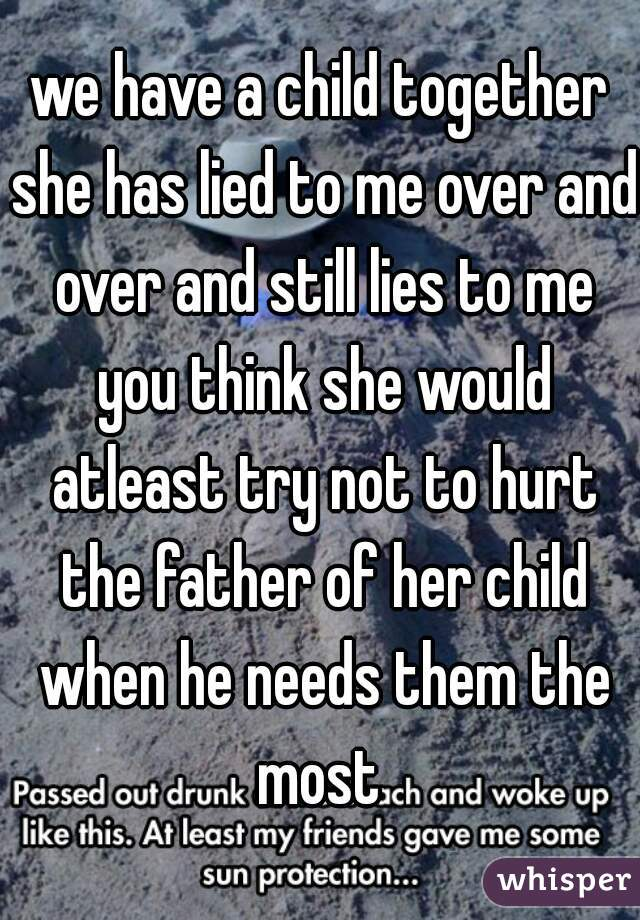 we have a child together she has lied to me over and over and still lies to me you think she would atleast try not to hurt the father of her child when he needs them the most