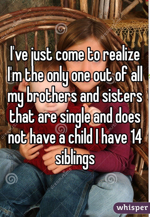 I've just come to realize I'm the only one out of all my brothers and sisters that are single and does not have a child I have 14 siblings