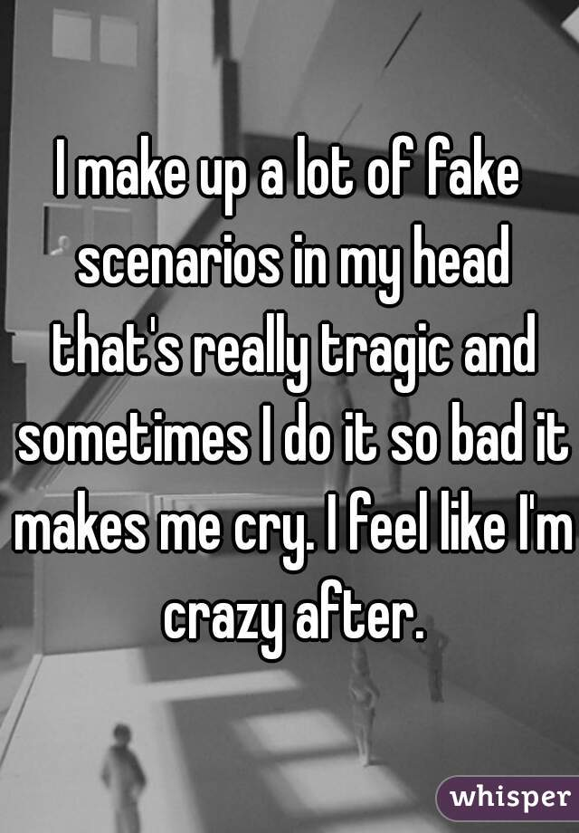 I make up a lot of fake scenarios in my head that's really tragic and sometimes I do it so bad it makes me cry. I feel like I'm crazy after.